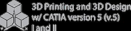 """Mechanical Design 1: """"3D Printing and 3D Design w/CATIA (V.5) I"""""""